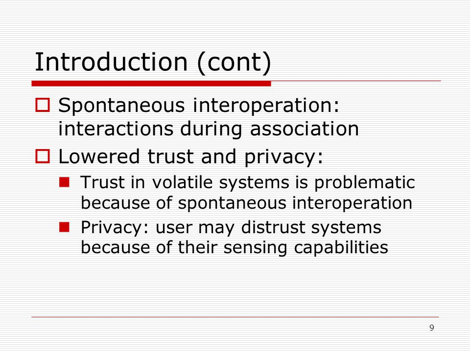 9 Introduction (cont) Spontaneous interoperation: interactions during association Lowered trust and privacy: Trust in volatile systems is problematic because of spontaneous interoperation Privacy: user may distrust systems because of their sensing capabilities