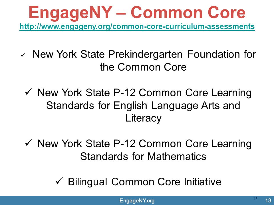 EngageNY.org13 EngageNY – Common Core http://www.engageny.org/common-core-curriculum-assessments http://www.engageny.org/common-core-curriculum-assessments New York State Prekindergarten Foundation for the Common Core New York State P-12 Common Core Learning Standards for English Language Arts and Literacy New York State P-12 Common Core Learning Standards for Mathematics Bilingual Common Core Initiative 13
