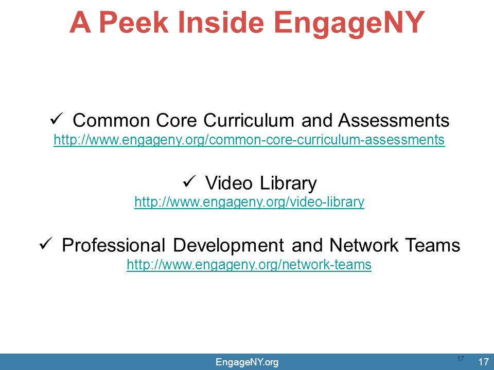 EngageNY.org17 A Peek Inside EngageNY Common Core Curriculum and Assessments http://www.engageny.org/common-core-curriculum-assessments Video Library http://www.engageny.org/video-library Professional Development and Network Teams http://www.engageny.org/network-teams 17