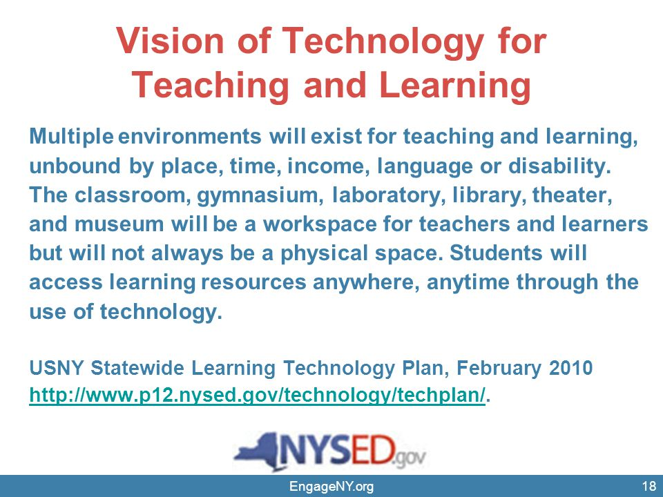 EngageNY.org18 Vision of Technology for Teaching and Learning Multiple environments will exist for teaching and learning, unbound by place, time, income, language or disability.