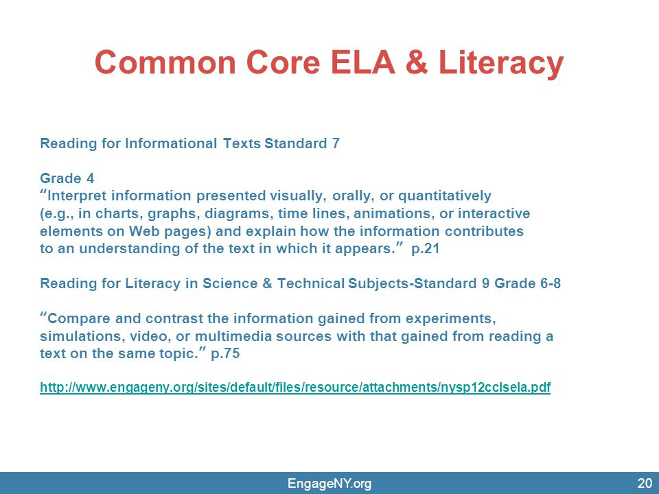 EngageNY.org20 Common Core ELA & Literacy Reading for Informational Texts Standard 7 Grade 4 Interpret information presented visually, orally, or quantitatively (e.g., in charts, graphs, diagrams, time lines, animations, or interactive elements on Web pages) and explain how the information contributes to an understanding of the text in which it appears.