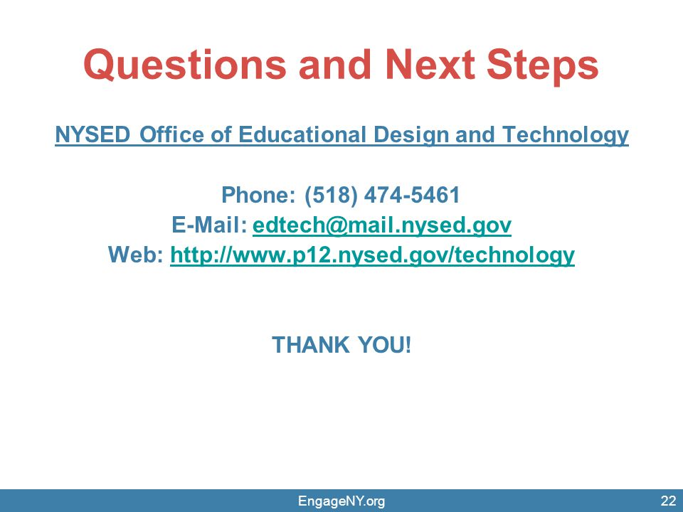 EngageNY.org22 Questions and Next Steps NYSED Office of Educational Design and Technology Phone: (518) 474-5461 E-Mail: edtech@mail.nysed.govedtech@mail.nysed.gov Web: http://www.p12.nysed.gov/technologyhttp://www.p12.nysed.gov/technology THANK YOU!