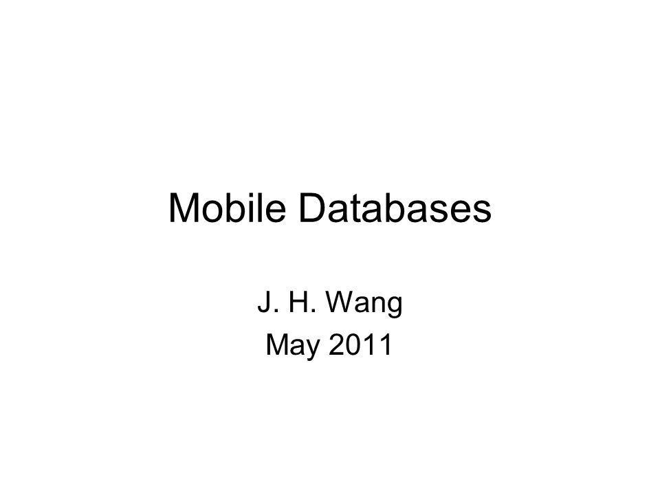 Mobile Databases J. H. Wang May 2011