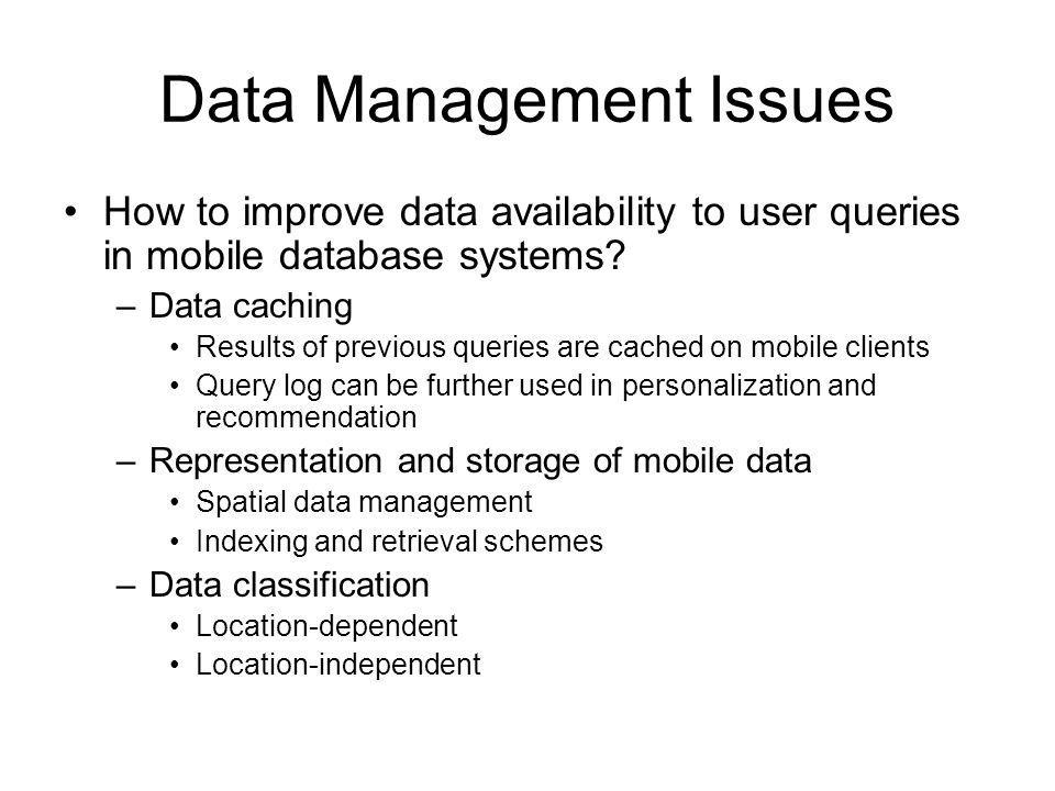 Data Management Issues How to improve data availability to user queries in mobile database systems.