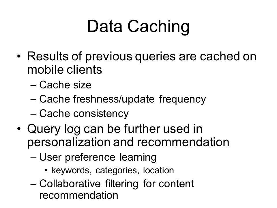 Data Caching Results of previous queries are cached on mobile clients –Cache size –Cache freshness/update frequency –Cache consistency Query log can b