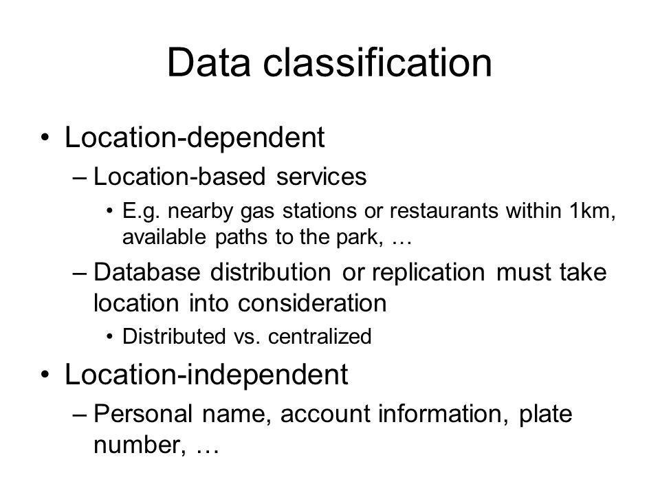 Data classification Location-dependent –Location-based services E.g. nearby gas stations or restaurants within 1km, available paths to the park, … –Da