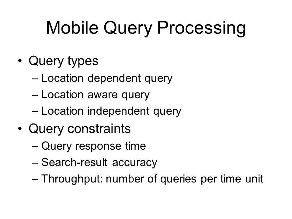 Mobile Query Processing Query types –Location dependent query –Location aware query –Location independent query Query constraints –Query response time –Search-result accuracy –Throughput: number of queries per time unit