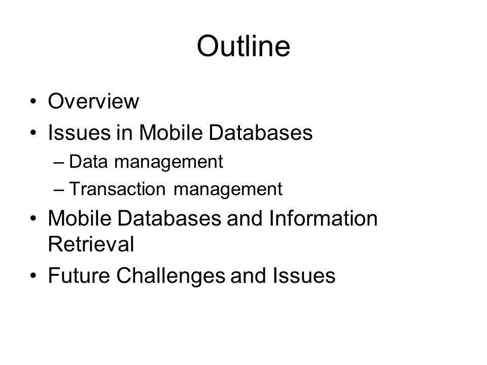 Outline Overview Issues in Mobile Databases –Data management –Transaction management Mobile Databases and Information Retrieval Future Challenges and