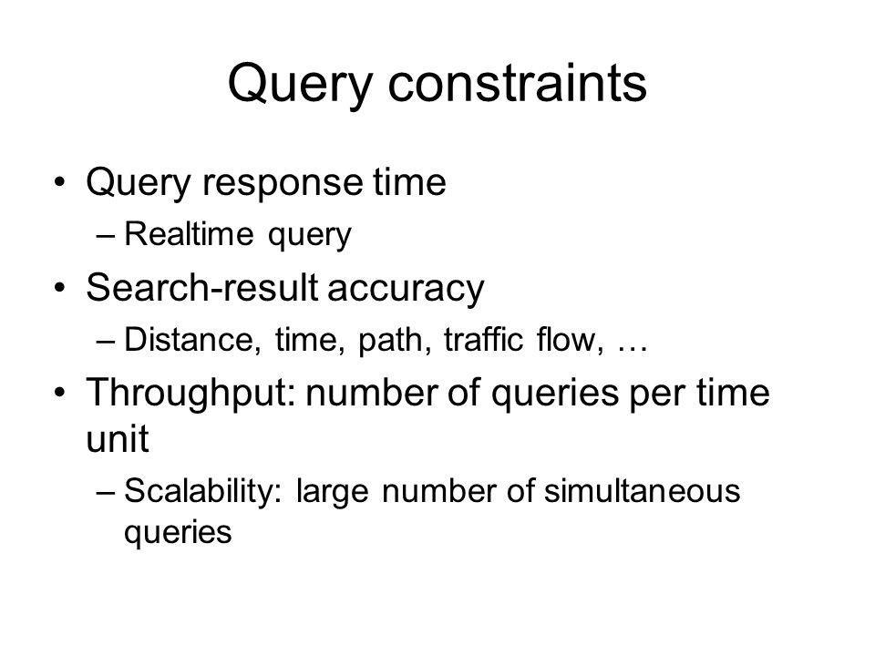 Query constraints Query response time –Realtime query Search-result accuracy –Distance, time, path, traffic flow, … Throughput: number of queries per time unit –Scalability: large number of simultaneous queries