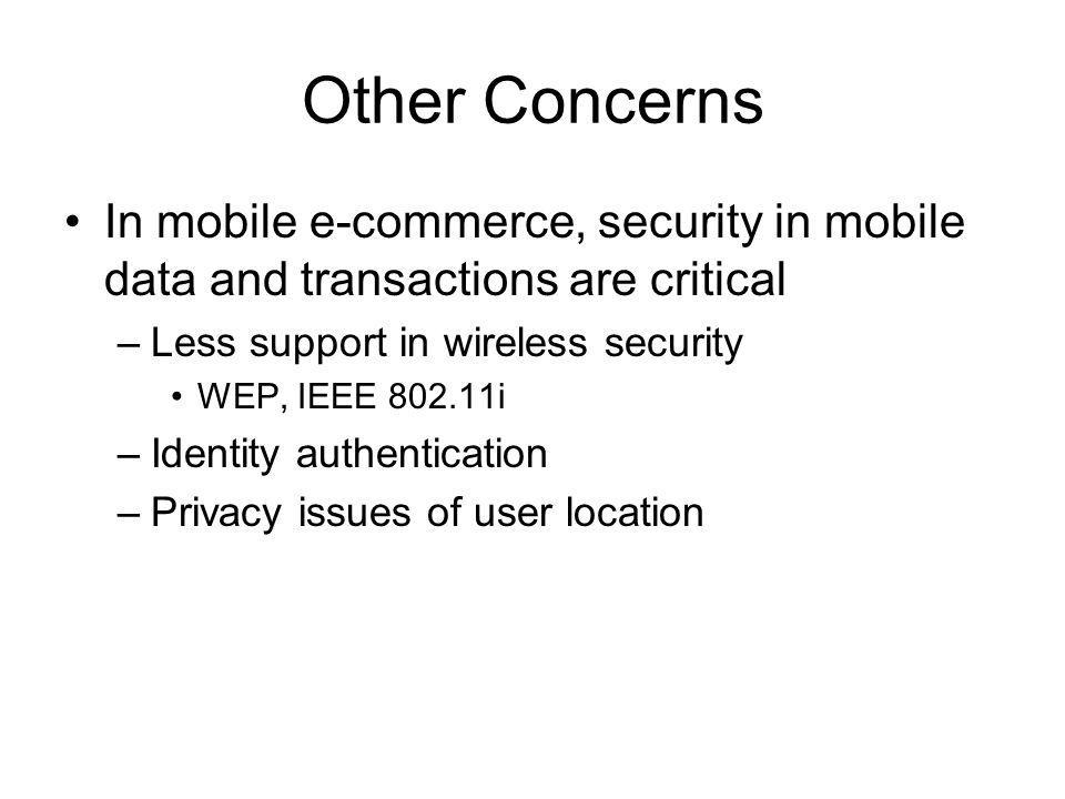 Other Concerns In mobile e-commerce, security in mobile data and transactions are critical –Less support in wireless security WEP, IEEE 802.11i –Identity authentication –Privacy issues of user location