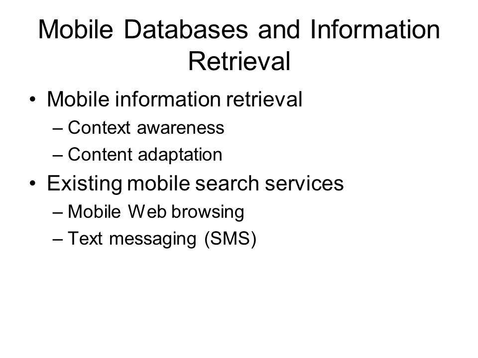 Mobile Databases and Information Retrieval Mobile information retrieval –Context awareness –Content adaptation Existing mobile search services –Mobile