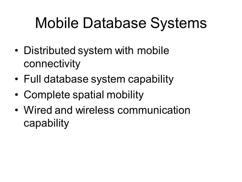 Mobile Database Systems Distributed system with mobile connectivity Full database system capability Complete spatial mobility Wired and wireless commu