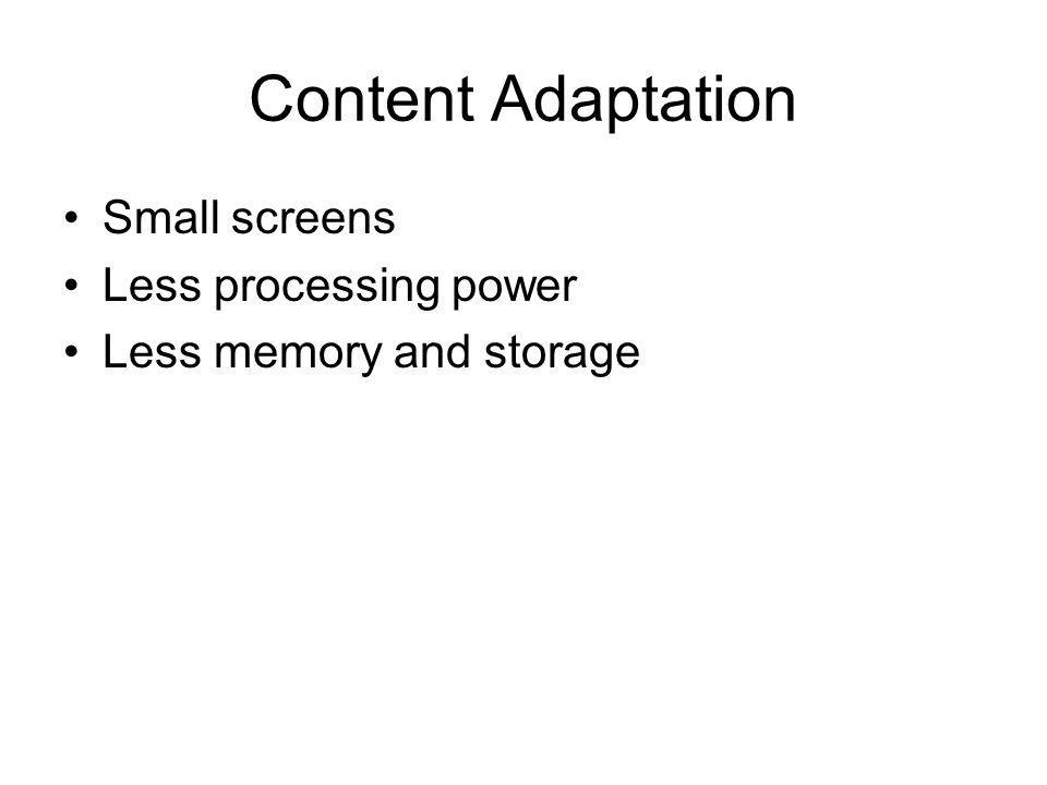 Content Adaptation Small screens Less processing power Less memory and storage