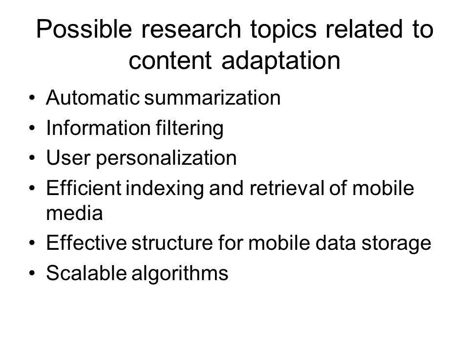 Possible research topics related to content adaptation Automatic summarization Information filtering User personalization Efficient indexing and retrieval of mobile media Effective structure for mobile data storage Scalable algorithms