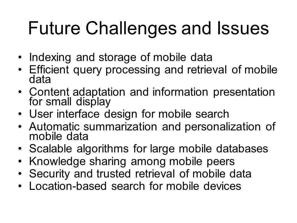Future Challenges and Issues Indexing and storage of mobile data Efficient query processing and retrieval of mobile data Content adaptation and inform