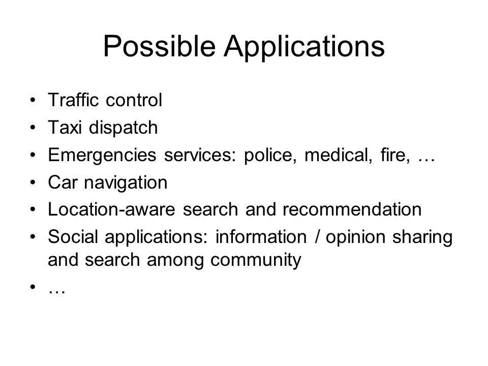 Possible Applications Traffic control Taxi dispatch Emergencies services: police, medical, fire, … Car navigation Location-aware search and recommendation Social applications: information / opinion sharing and search among community …