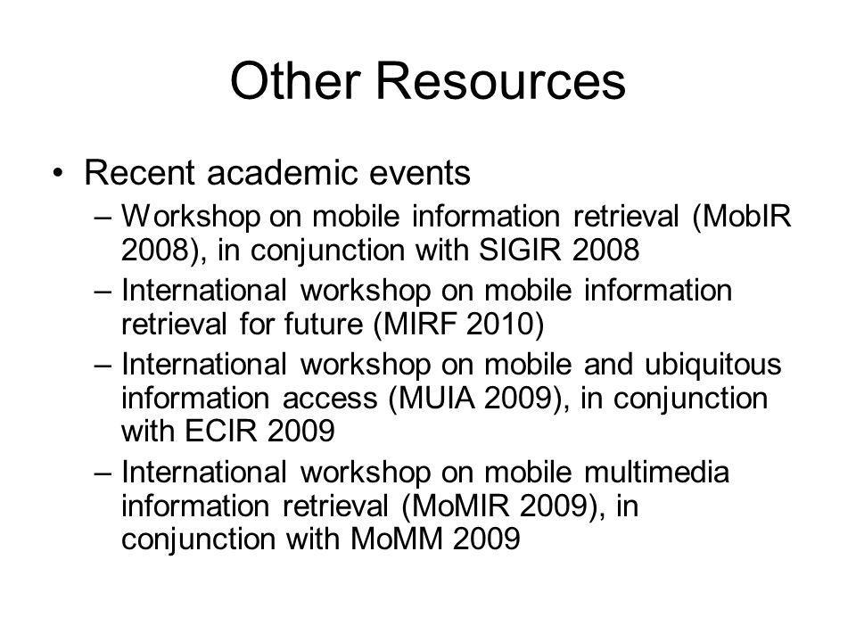 Other Resources Recent academic events –Workshop on mobile information retrieval (MobIR 2008), in conjunction with SIGIR 2008 –International workshop on mobile information retrieval for future (MIRF 2010) –International workshop on mobile and ubiquitous information access (MUIA 2009), in conjunction with ECIR 2009 –International workshop on mobile multimedia information retrieval (MoMIR 2009), in conjunction with MoMM 2009