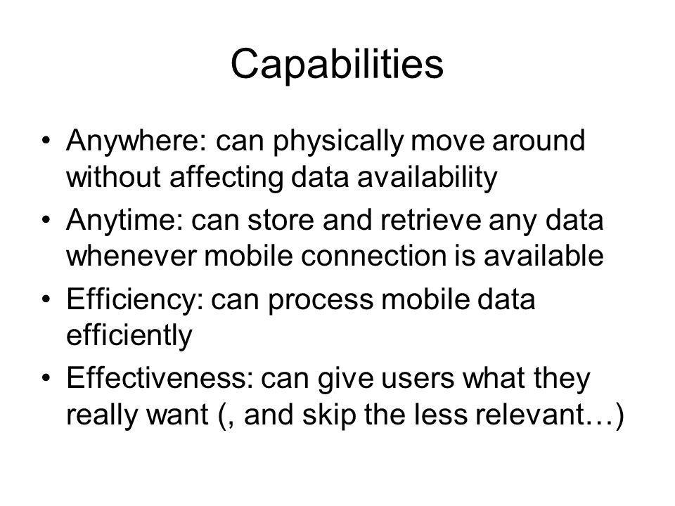 Capabilities Anywhere: can physically move around without affecting data availability Anytime: can store and retrieve any data whenever mobile connect