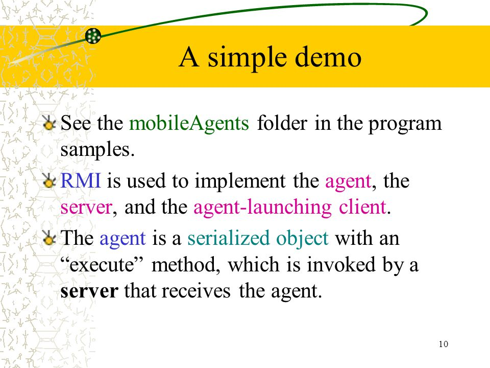 10 A simple demo See the mobileAgents folder in the program samples. RMI is used to implement the agent, the server, and the agent-launching client. T