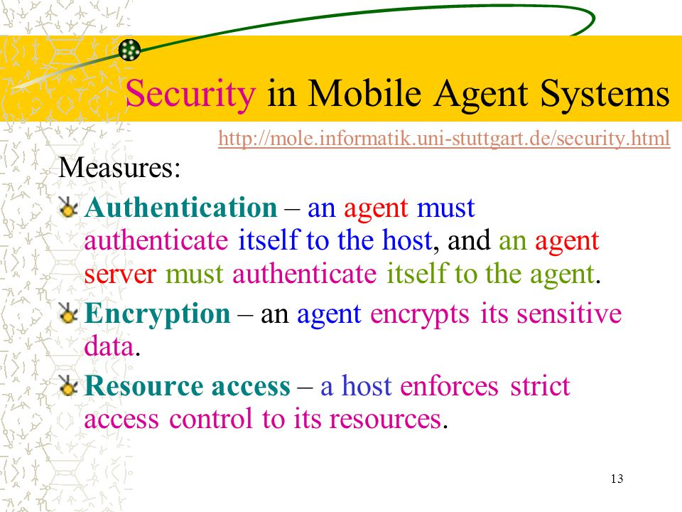 13 Security in Mobile Agent Systems     Measures: Authentication – an agent must authenticate itself to the host, and an agent server must authenticate itself to the agent.