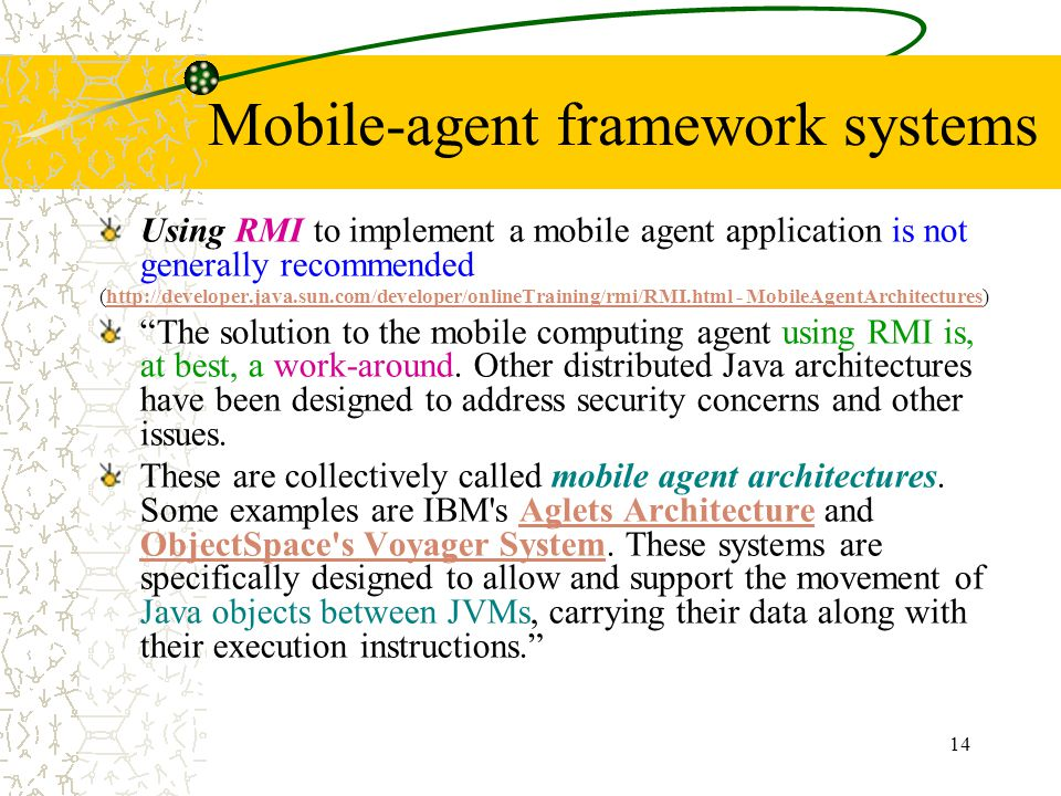 14 Mobile-agent framework systems Using RMI to implement a mobile agent application is not generally recommended (http://developer.java.sun.com/develo