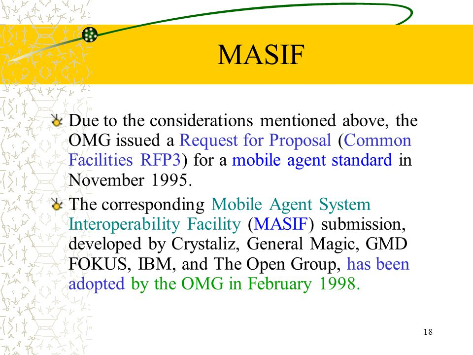 18 MASIF Due to the considerations mentioned above, the OMG issued a Request for Proposal (Common Facilities RFP3) for a mobile agent standard in November 1995.
