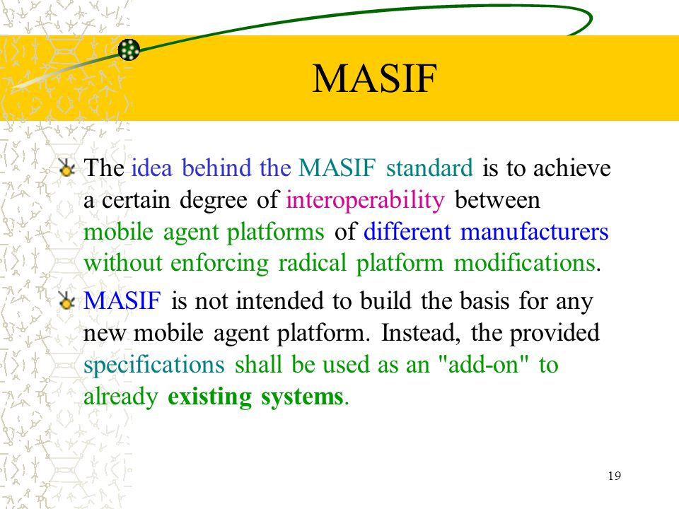 19 MASIF The idea behind the MASIF standard is to achieve a certain degree of interoperability between mobile agent platforms of different manufacturers without enforcing radical platform modifications.