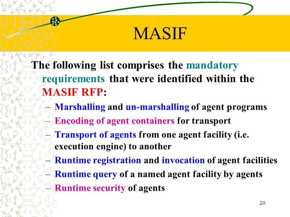 20 MASIF The following list comprises the mandatory requirements that were identified within the MASIF RFP: –Marshalling and un-marshalling of agent p
