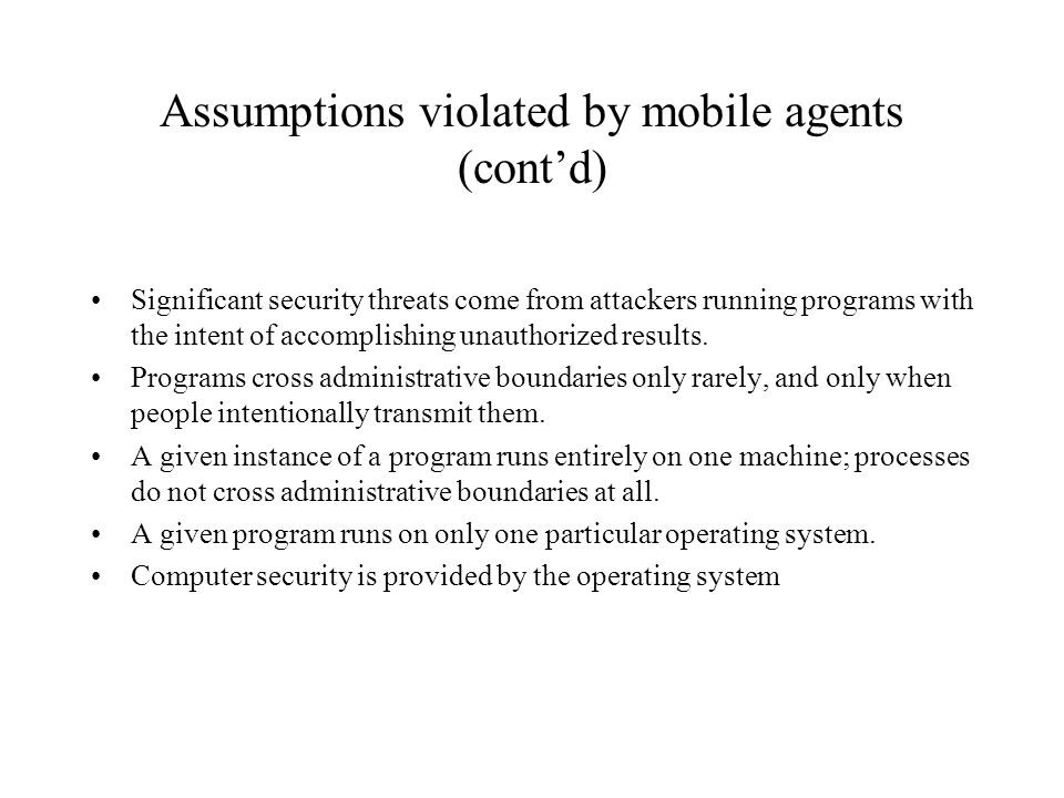 Assumptions violated by mobile agents (contd) Significant security threats come from attackers running programs with the intent of accomplishing unaut