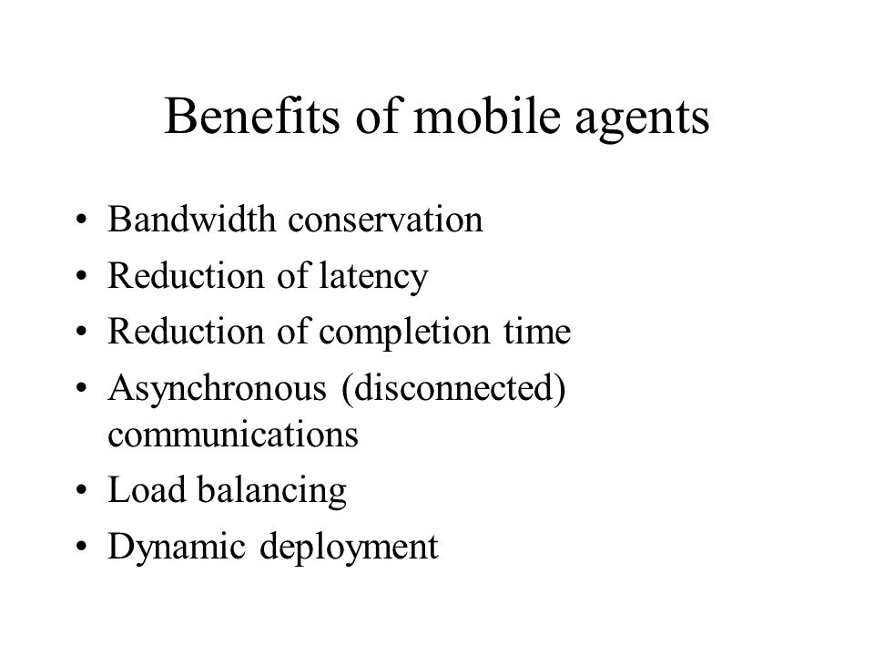 Benefits of mobile agents Bandwidth conservation Reduction of latency Reduction of completion time Asynchronous (disconnected) communications Load bal