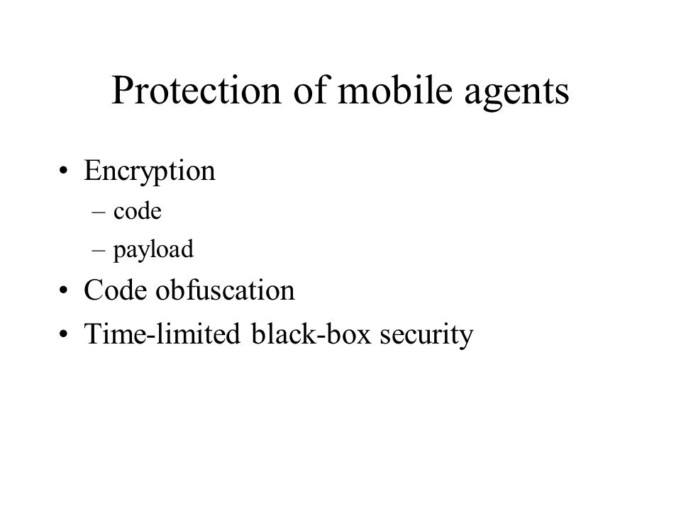 Protection of mobile agents Encryption –code –payload Code obfuscation Time-limited black-box security