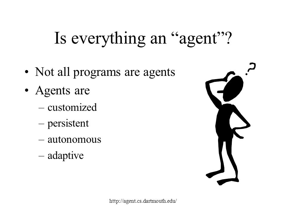 http://agent.cs.dartmouth.edu/ Is everything an agent? Not all programs are agents Agents are –customized –persistent –autonomous –adaptive