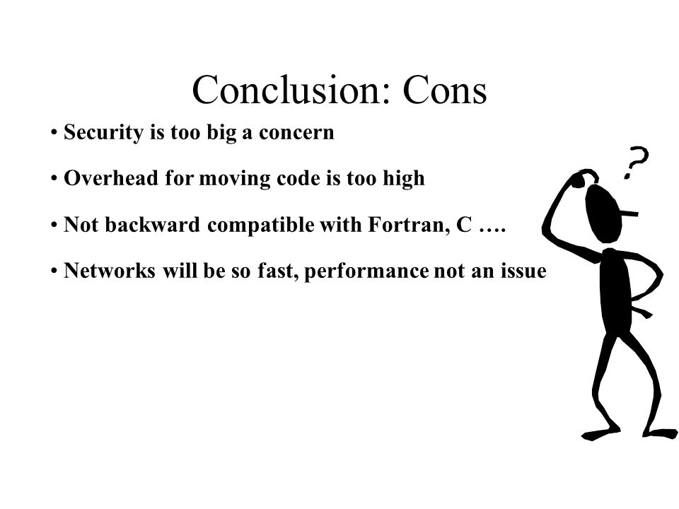 Conclusion: Cons Security is too big a concern Overhead for moving code is too high Not backward compatible with Fortran, C …. Networks will be so fas