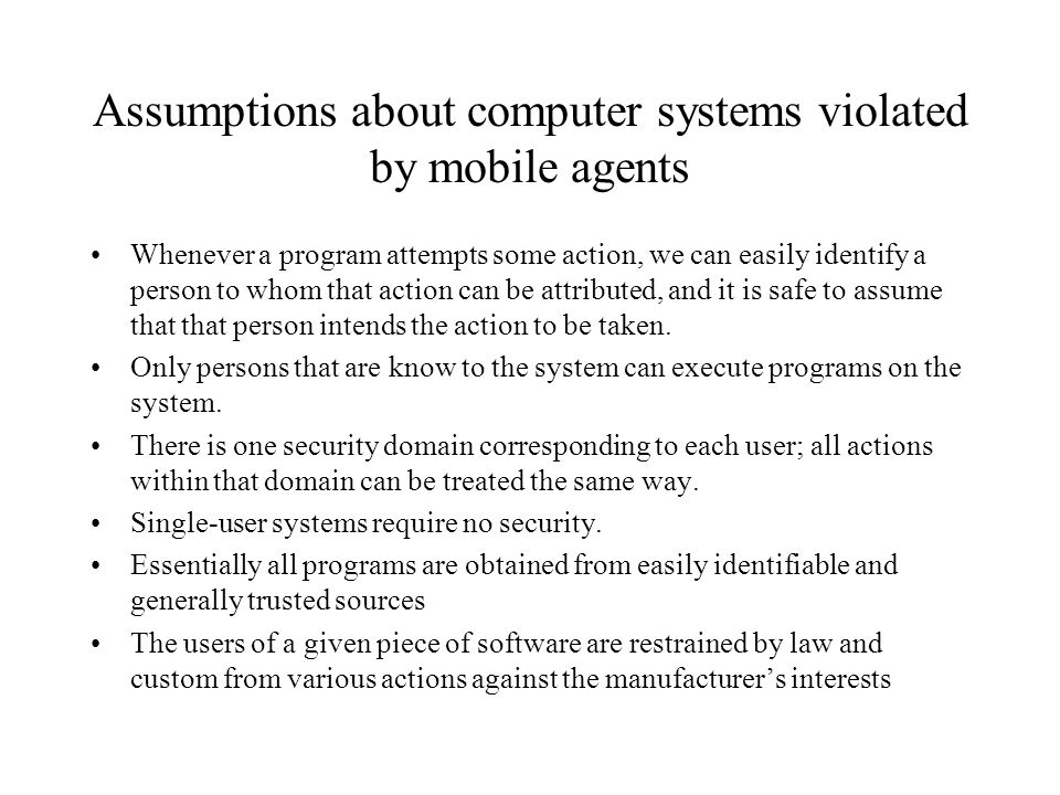 Assumptions violated by mobile agents (contd) Significant security threats come from attackers running programs with the intent of accomplishing unauthorized results.