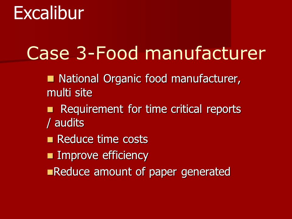 Case 3-Food manufacturer National Organic food manufacturer, multi site National Organic food manufacturer, multi site Requirement for time critical reports / audits Requirement for time critical reports / audits Reduce time costs Reduce time costs Improve efficiency Improve efficiency Reduce amount of paper generated Reduce amount of paper generated Excalibur