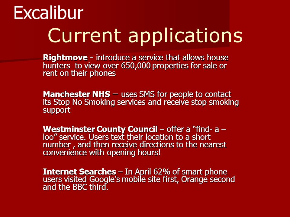 Current applications Rightmove - introduce a service that allows house hunters to view over 650,000 properties for sale or rent on their phones Manchester NHS – uses SMS for people to contact its Stop No Smoking services and receive stop smoking support Westminster County Council – offer a find- a – loo service.