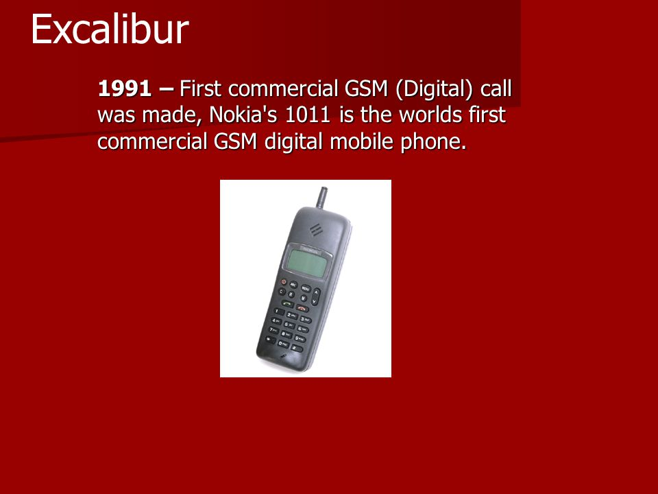 1991 – First commercial GSM (Digital) call was made, Nokia s 1011 is the worlds first commercial GSM digital mobile phone.