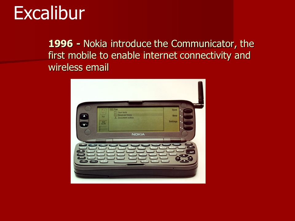 1996 - Nokia introduce the Communicator, the first mobile to enable internet connectivity and wireless email Excalibur