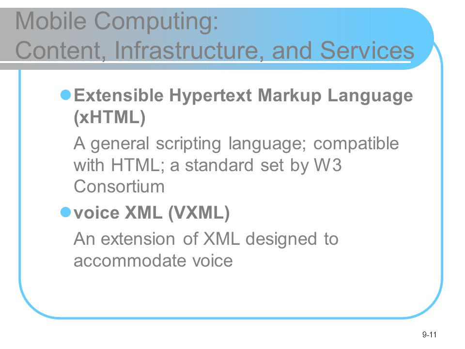 9-11 Mobile Computing: Content, Infrastructure, and Services Extensible Hypertext Markup Language (xHTML) A general scripting language; compatible with HTML; a standard set by W3 Consortium voice XML (VXML) An extension of XML designed to accommodate voice