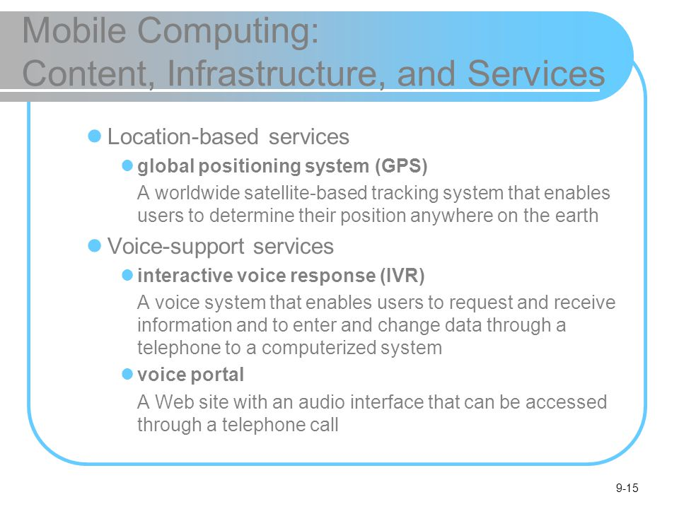 9-15 Mobile Computing: Content, Infrastructure, and Services Location-based services global positioning system (GPS) A worldwide satellite-based tracking system that enables users to determine their position anywhere on the earth Voice-support services interactive voice response (IVR) A voice system that enables users to request and receive information and to enter and change data through a telephone to a computerized system voice portal A Web site with an audio interface that can be accessed through a telephone call