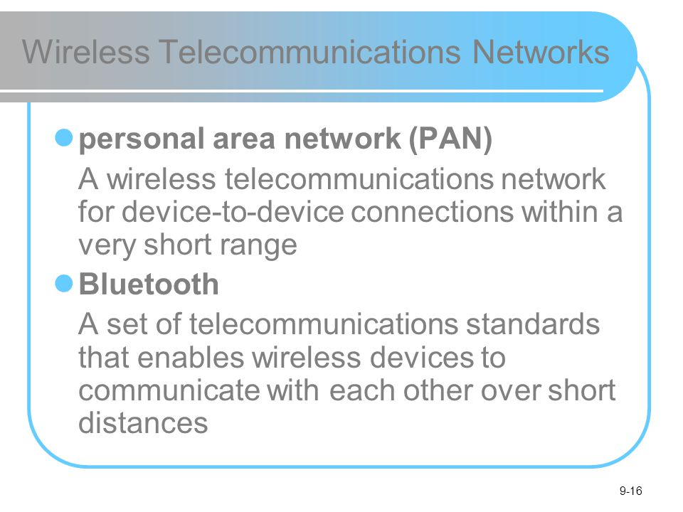 9-16 Wireless Telecommunications Networks personal area network (PAN) A wireless telecommunications network for device-to-device connections within a very short range Bluetooth A set of telecommunications standards that enables wireless devices to communicate with each other over short distances
