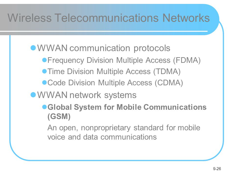 9-26 Wireless Telecommunications Networks WWAN communication protocols Frequency Division Multiple Access (FDMA) Time Division Multiple Access (TDMA) Code Division Multiple Access (CDMA) WWAN network systems Global System for Mobile Communications (GSM) An open, nonproprietary standard for mobile voice and data communications