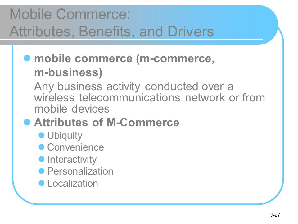 9-27 Mobile Commerce: Attributes, Benefits, and Drivers mobile commerce (m-commerce, m-business) Any business activity conducted over a wireless telecommunications network or from mobile devices Attributes of M-Commerce Ubiquity Convenience Interactivity Personalization Localization