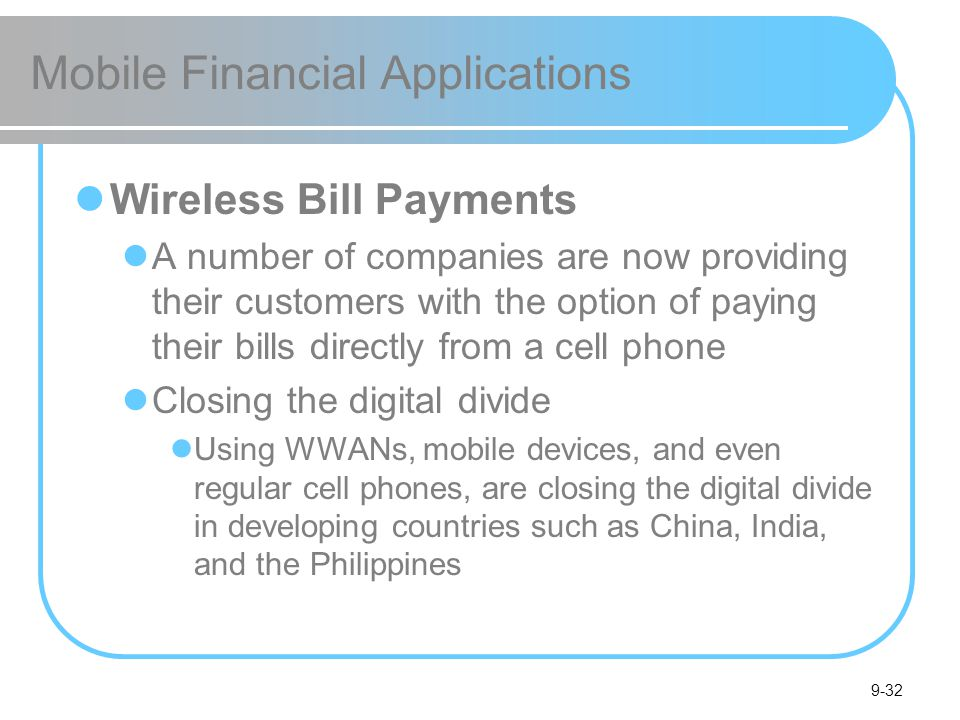 9-32 Mobile Financial Applications Wireless Bill Payments A number of companies are now providing their customers with the option of paying their bills directly from a cell phone Closing the digital divide Using WWANs, mobile devices, and even regular cell phones, are closing the digital divide in developing countries such as China, India, and the Philippines