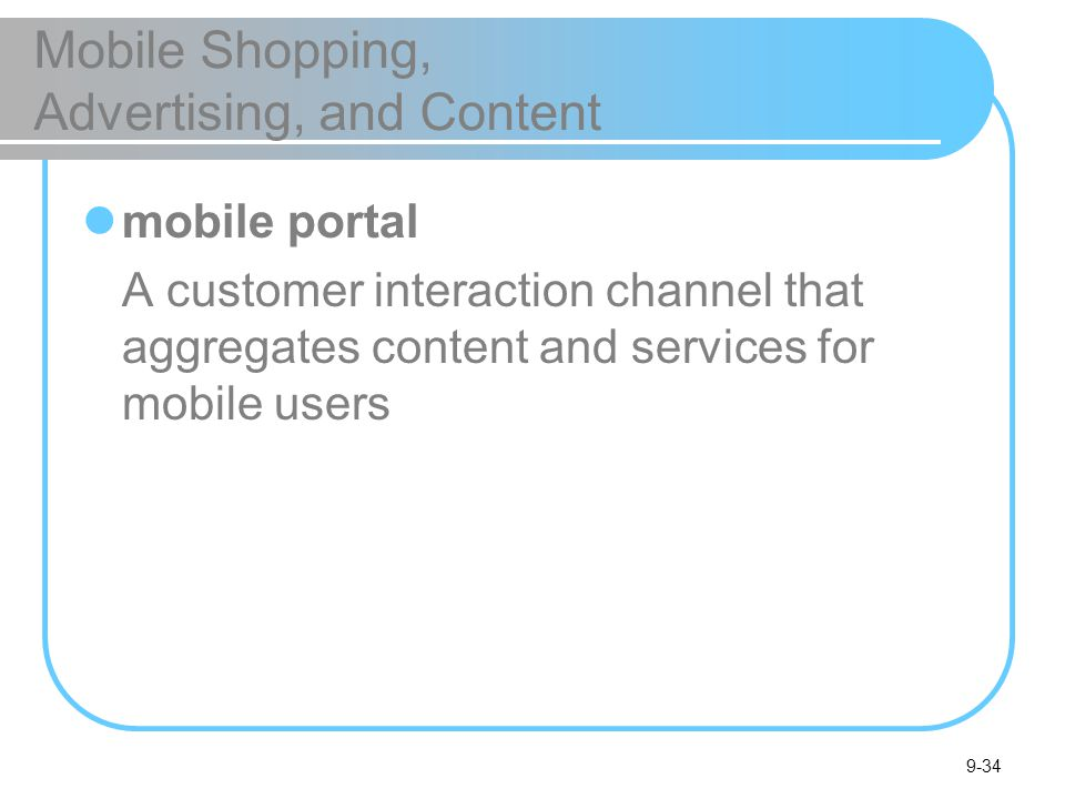 9-34 Mobile Shopping, Advertising, and Content mobile portal A customer interaction channel that aggregates content and services for mobile users