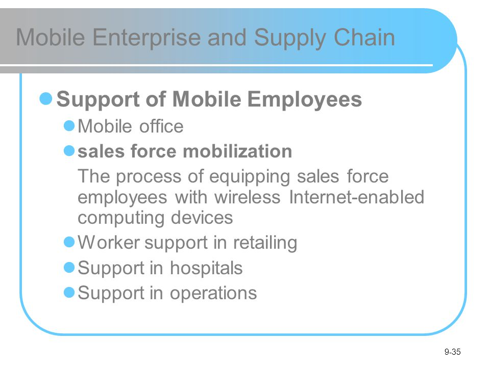 9-35 Mobile Enterprise and Supply Chain Support of Mobile Employees Mobile office sales force mobilization The process of equipping sales force employees with wireless Internet-enabled computing devices Worker support in retailing Support in hospitals Support in operations