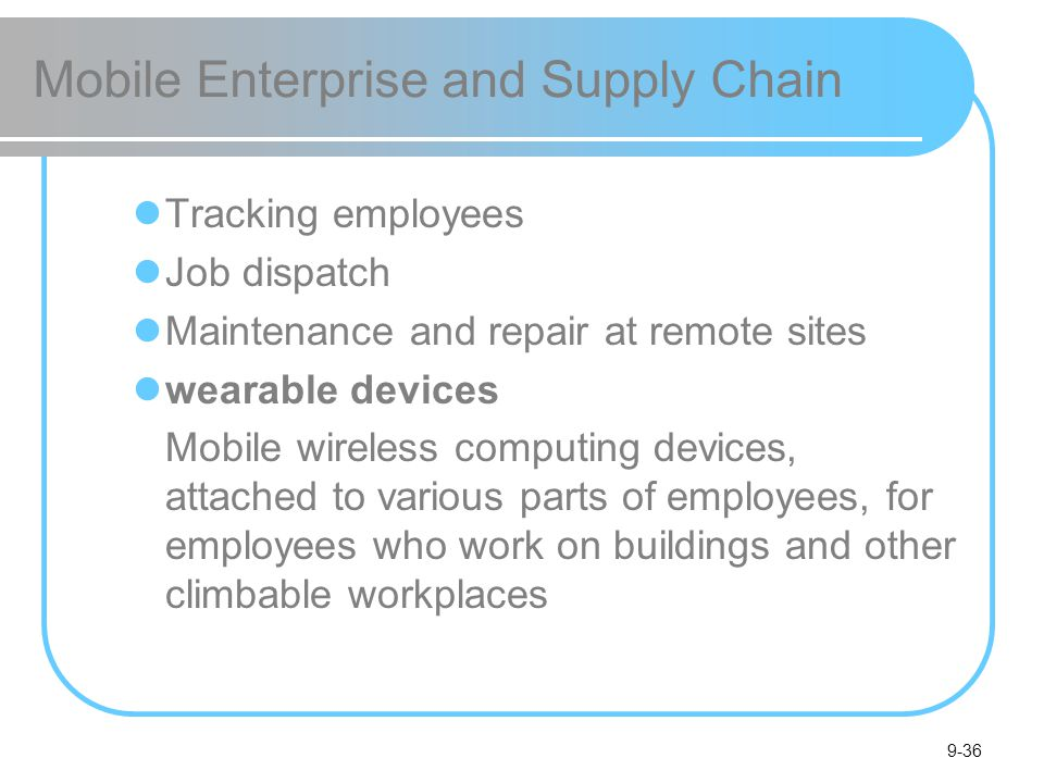 9-36 Mobile Enterprise and Supply Chain Tracking employees Job dispatch Maintenance and repair at remote sites wearable devices Mobile wireless computing devices, attached to various parts of employees, for employees who work on buildings and other climbable workplaces