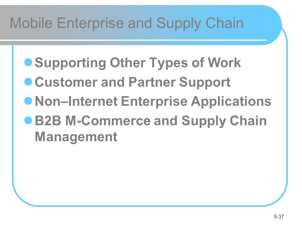 9-37 Mobile Enterprise and Supply Chain Supporting Other Types of Work Customer and Partner Support Non–Internet Enterprise Applications B2B M-Commerce and Supply Chain Management