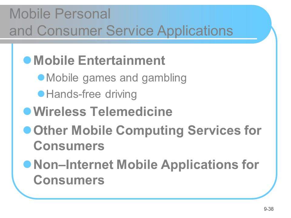 9-38 Mobile Personal and Consumer Service Applications Mobile Entertainment Mobile games and gambling Hands-free driving Wireless Telemedicine Other Mobile Computing Services for Consumers Non–Internet Mobile Applications for Consumers
