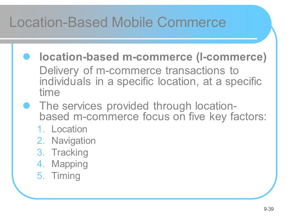 9-39 Location-Based Mobile Commerce location-based m-commerce (l-commerce) Delivery of m-commerce transactions to individuals in a specific location, at a specific time The services provided through location- based m-commerce focus on five key factors: 1.Location 2.Navigation 3.Tracking 4.Mapping 5.Timing